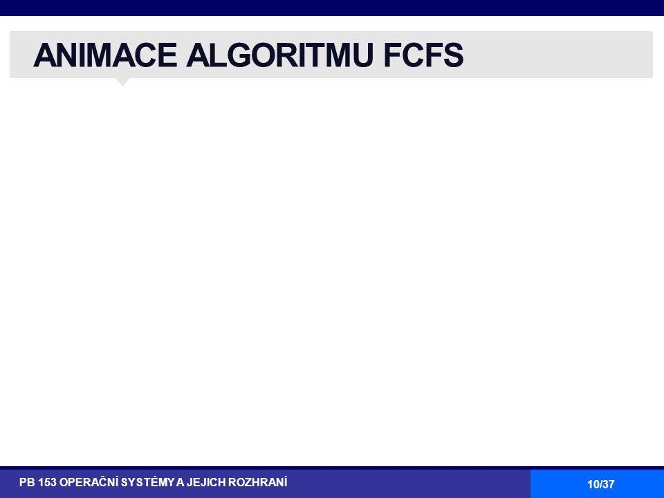 10/37 ANIMACE ALGORITMU FCFS PB 153 OPERAČNÍ SYSTÉMY A JEJICH ROZHRANÍ