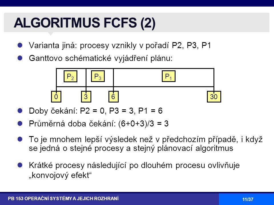 """11/37 Varianta jiná: procesy vznikly v pořadí P2, P3, P1 Ganttovo schématické vyjádření plánu: Doby čekání: P2 = 0, P3 = 3, P1 = 6 Průměrná doba čekání: (6+0+3)/3 = 3 To je mnohem lepší výsledek než v předchozím případě, i když se jedná o stejné procesy a stejný plánovací algoritmus Krátké procesy následující po dlouhém procesu ovlivňuje """"konvojový efekt ALGORITMUS FCFS (2) PB 153 OPERAČNÍ SYSTÉMY A JEJICH ROZHRANÍ P1P1 P3P3 P2P2 63300"""