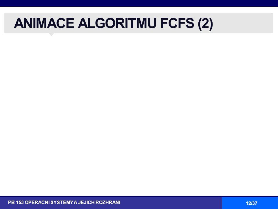 12/37 ANIMACE ALGORITMU FCFS (2) PB 153 OPERAČNÍ SYSTÉMY A JEJICH ROZHRANÍ