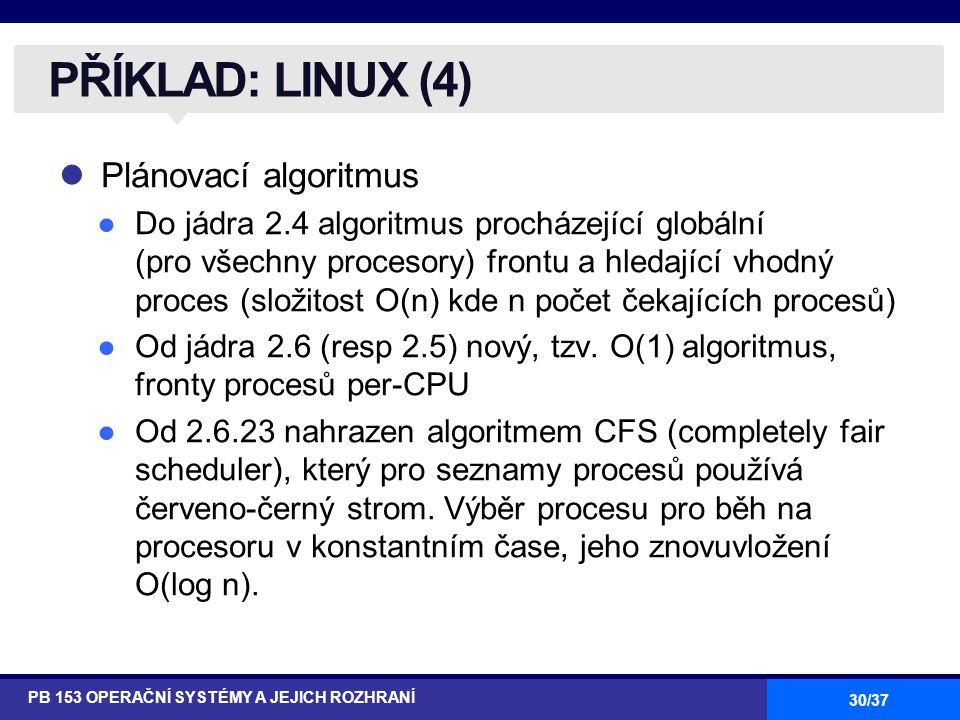 30/37 Plánovací algoritmus ●Do jádra 2.4 algoritmus procházející globální (pro všechny procesory) frontu a hledající vhodný proces (složitost O(n) kde n počet čekajících procesů) ●Od jádra 2.6 (resp 2.5) nový, tzv.