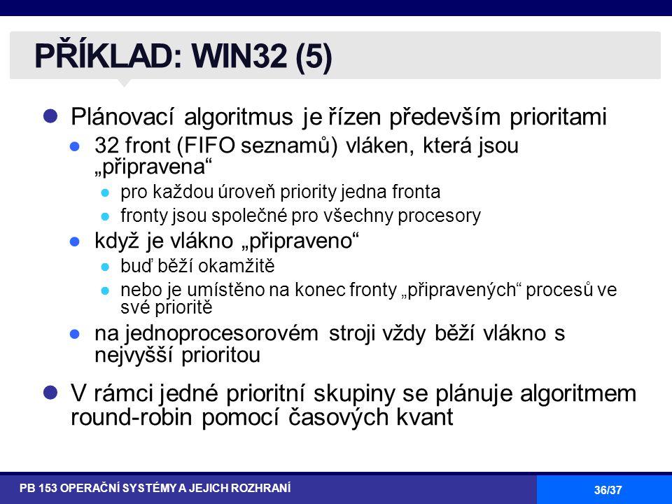 """36/37 Plánovací algoritmus je řízen především prioritami ●32 front (FIFO seznamů) vláken, která jsou """"připravena ●pro každou úroveň priority jedna fronta ●fronty jsou společné pro všechny procesory ●když je vlákno """"připraveno ●buď běží okamžitě ●nebo je umístěno na konec fronty """"připravených procesů ve své prioritě ●na jednoprocesorovém stroji vždy běží vlákno s nejvyšší prioritou V rámci jedné prioritní skupiny se plánuje algoritmem round-robin pomocí časových kvant PŘÍKLAD: WIN32 (5) PB 153 OPERAČNÍ SYSTÉMY A JEJICH ROZHRANÍ"""