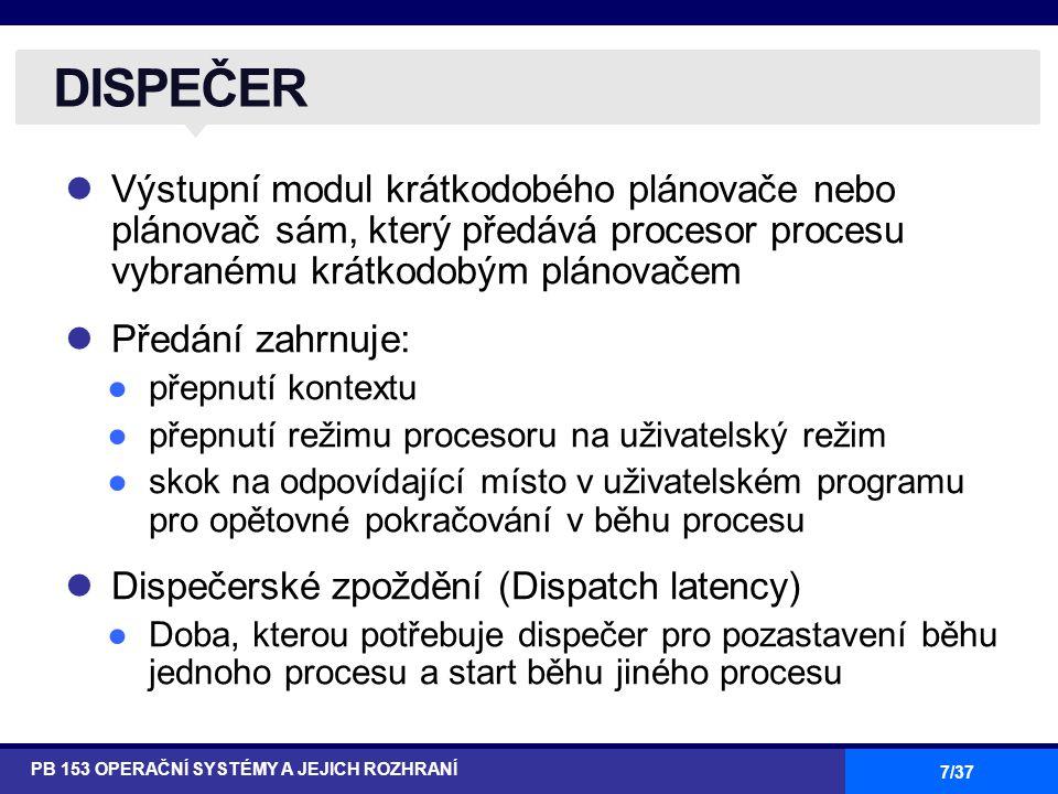 7/37 Výstupní modul krátkodobého plánovače nebo plánovač sám, který předává procesor procesu vybranému krátkodobým plánovačem Předání zahrnuje: ●přepnutí kontextu ●přepnutí režimu procesoru na uživatelský režim ●skok na odpovídající místo v uživatelském programu pro opětovné pokračování v běhu procesu Dispečerské zpoždění (Dispatch latency) ●Doba, kterou potřebuje dispečer pro pozastavení běhu jednoho procesu a start běhu jiného procesu DISPEČER PB 153 OPERAČNÍ SYSTÉMY A JEJICH ROZHRANÍ