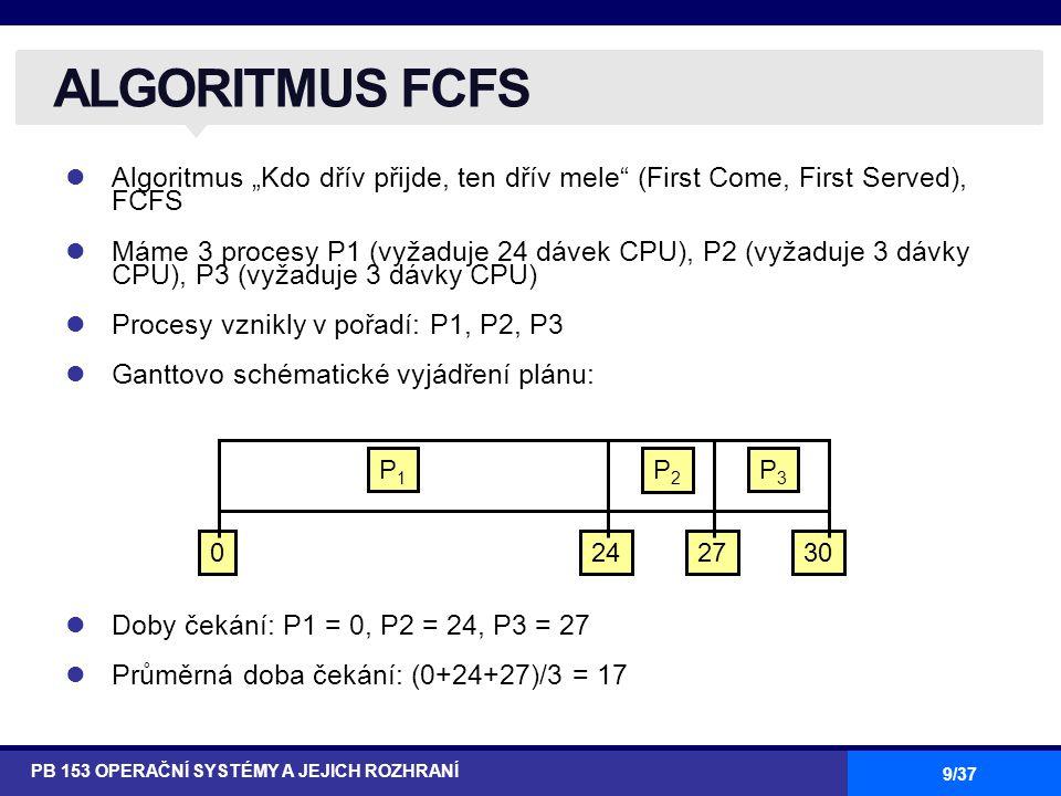 """9/37 Algoritmus """"Kdo dřív přijde, ten dřív mele (First Come, First Served), FCFS Máme 3 procesy P1 (vyžaduje 24 dávek CPU), P2 (vyžaduje 3 dávky CPU), P3 (vyžaduje 3 dávky CPU) Procesy vznikly v pořadí: P1, P2, P3 Ganttovo schématické vyjádření plánu: Doby čekání: P1 = 0, P2 = 24, P3 = 27 Průměrná doba čekání: (0+24+27)/3 = 17 ALGORITMUS FCFS PB 153 OPERAČNÍ SYSTÉMY A JEJICH ROZHRANÍ P1P1 P2P2 P3P3 2427300"""