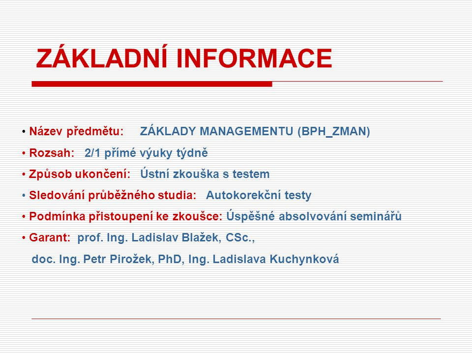 Název předmětu: ZÁKLADY MANAGEMENTU (BPH_ZMAN) Rozsah: 2/1 přímé výuky týdně Způsob ukončení: Ústní zkouška s testem Sledování průběžného studia: Auto