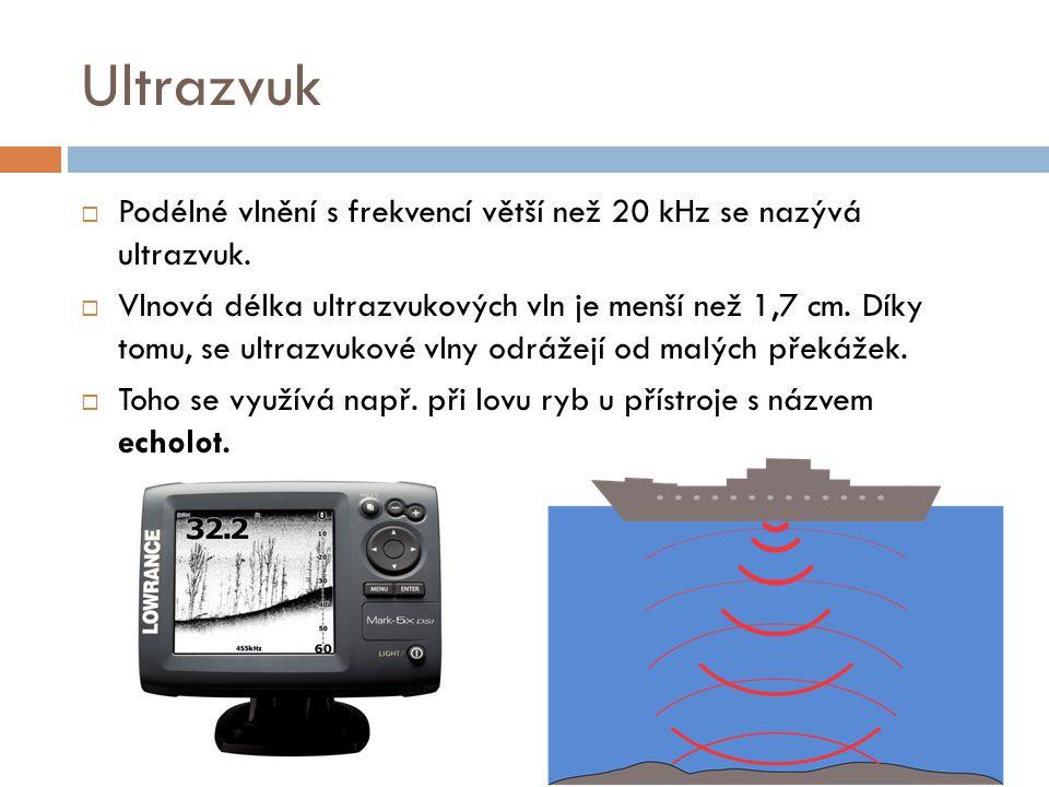 Ultrazvuk  Podélné vlnění s frekvencí větší než 20 kHz se nazývá ultrazvuk.  Vlnová délka ultrazvukových vln je menší než 1,7 cm. Díky tomu, se ultr