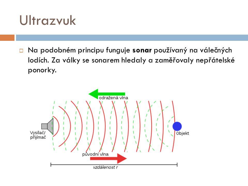 Ultrazvuk  Na podobném principu funguje sonar používaný na válečných lodích. Za války se sonarem hledaly a zaměřovaly nepřátelské ponorky.