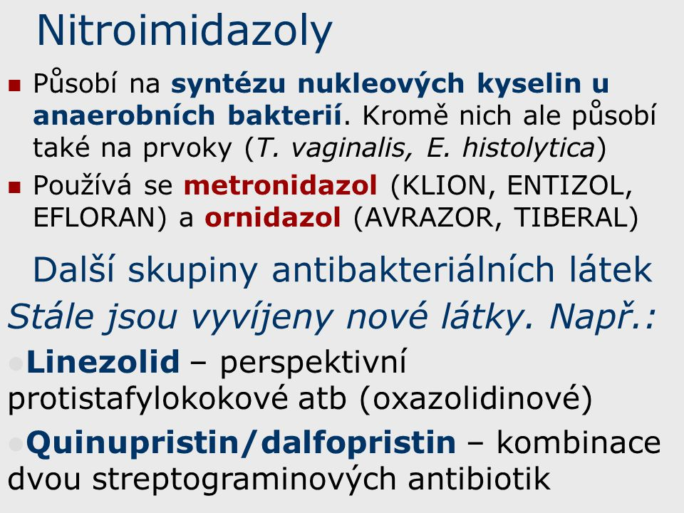 Nitroimidazoly Působí na syntézu nukleových kyselin u anaerobních bakterií. Kromě nich ale působí také na prvoky (T. vaginalis, E. histolytica) Použív