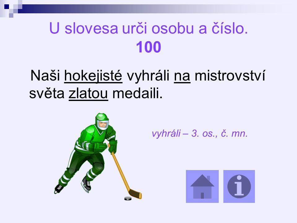 U slovesa urči osobu a číslo. 100 Naši hokejisté vyhráli na mistrovství světa zlatou medaili.