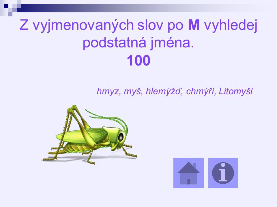 Z vyjmenovaných slov po M vyhledej podstatná jména. 100 hmyz, myš, hlemýžď, chmýří, Litomyšl