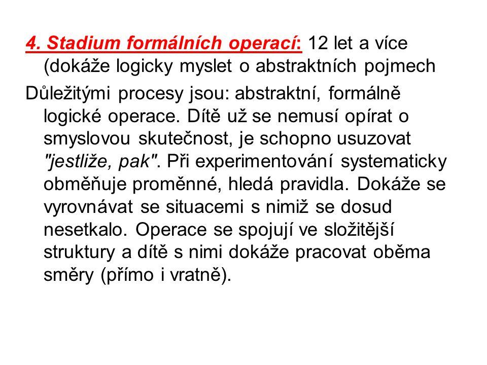 4. Stadium formálních operací: 12 let a více (dokáže logicky myslet o abstraktních pojmech Důležitými procesy jsou: abstraktní, formálně logické opera