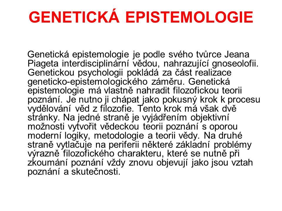 GENETICKÁ EPISTEMOLOGIE Genetická epistemologie je podle svého tvůrce Jeana Piageta interdisciplinární vědou, nahrazující gnoseolofii. Genetickou psyc