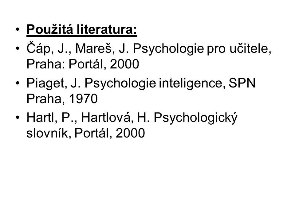 Použitá literatura: Čáp, J., Mareš, J. Psychologie pro učitele, Praha: Portál, 2000 Piaget, J. Psychologie inteligence, SPN Praha, 1970 Hartl, P., Har