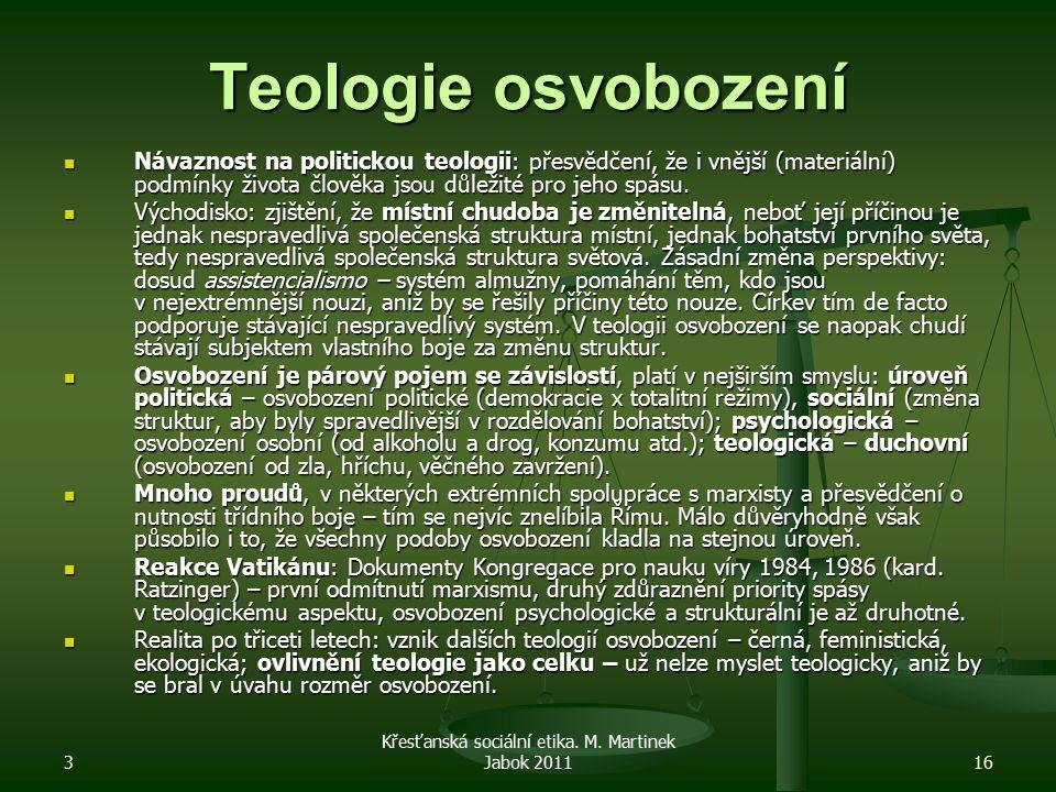 3 Křesťanská sociální etika. M. Martinek Jabok 201116 Teologie osvobození Návaznost na politickou teologii: přesvědčení, že i vnější (materiální) podm