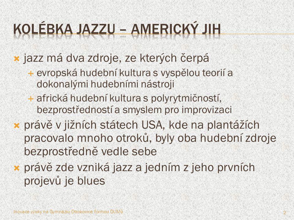 jazz má dva zdroje, ze kterých čerpá  evropská hudební kultura s vyspělou teorií a dokonalými hudebními nástroji  africká hudební kultura s polyrytmičností, bezprostředností a smyslem pro improvizaci  právě v jižních státech USA, kde na plantážích pracovalo mnoho otroků, byly oba hudební zdroje bezprostředně vedle sebe  právě zde vzniká jazz a jedním z jeho prvních projevů je blues Inovace výuky na Gymnáziu Otrokovice formou DUMů 2