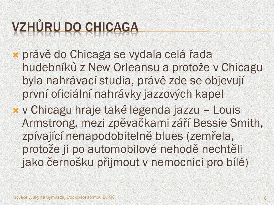  právě do Chicaga se vydala celá řada hudebníků z New Orleansu a protože v Chicagu byla nahrávací studia, právě zde se objevují první oficiální nahrávky jazzových kapel  v Chicagu hraje také legenda jazzu – Louis Armstrong, mezi zpěvačkami září Bessie Smith, zpívající nenapodobitelně blues (zemřela, protože ji po automobilové nehodě nechtěli jako černošku přijmout v nemocnici pro bílé) Inovace výuky na Gymnáziu Otrokovice formou DUMů 6