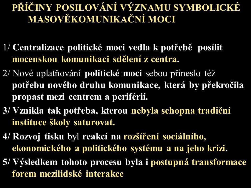 P PŘÍČINY POSILOVÁNÍ VÝZNAMU SYMBOLICKÉ MASOVĚKOMUNIKAČNÍ MOCI 1/ Centralizace politické moci vedla k potřebě posílit mocenskou komunikaci sdělení z centra.