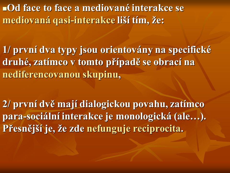 Od face to face a mediované interakce se mediovaná qasi-interakce liší tím, že: Od face to face a mediované interakce se mediovaná qasi-interakce liší tím, že: 1/ první dva typy jsou orientovány na specifické druhé, zatímco v tomto případě se obrací na nediferencovanou skupinu, 2/ první dvě mají dialogickou povahu, zatímco para-sociální interakce je monologická (ale…).
