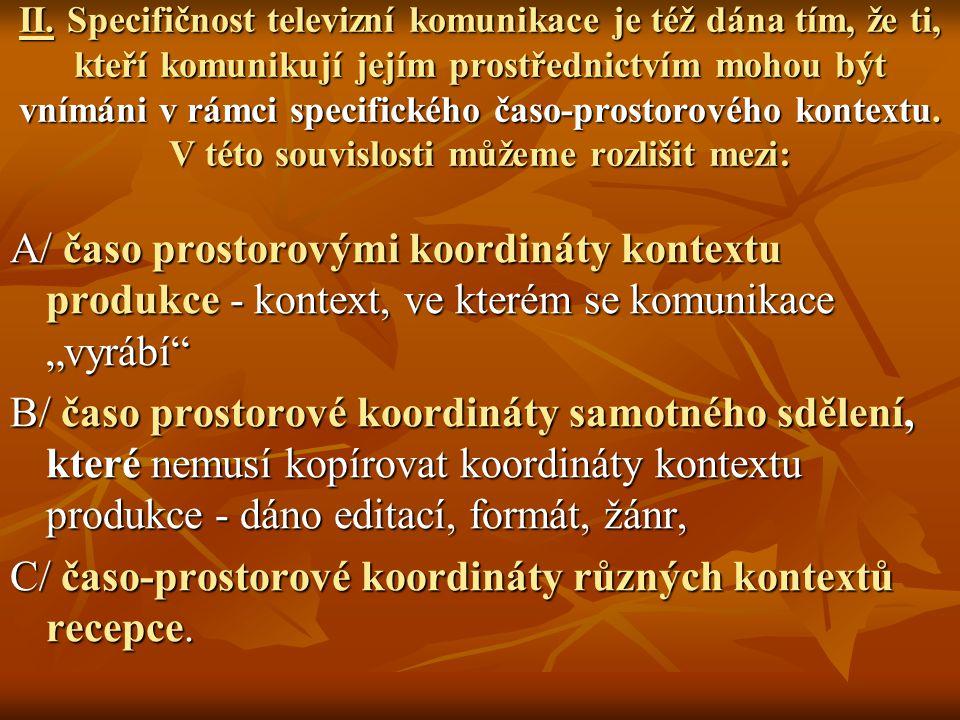 II. Specifičnost televizní komunikace je též dána tím, že ti, kteří komunikují jejím prostřednictvím mohou být vnímáni v rámci specifického časo-prost