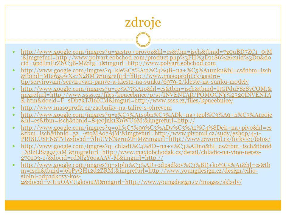 zdroje http://www.google.com/imgres?q=gastro+provoz&hl=cs&tbm=isch&tbnid=7g0uBD7ZC1_0jM :&imgrefurl=http://www.polyart.eobchod.com/product.php%3FII%3D1186%26cuid%3D0&do cid=9pdImErZNC3B-M&itg=1&imgurl=http://www.polyart.eobchod.com http://www.google.com/imgres?q=gastro+provoz&hl=cs&tbm=isch&tbnid=7g0uBD7ZC1_0jM :&imgrefurl=http://www.polyart.eobchod.com/product.php%3FII%3D1186%26cuid%3D0&do cid=9pdImErZNC3B-M&itg=1&imgurl=http://www.polyart.eobchod.com http://www.google.com/imgres?q=kle%C5%A1t%C4%9B+na+%C5%A1unku&hl=cs&tbm=isch &tbnid=Mta6g0wXs7N28M:&imgrefurl=http://www.masoprofit.cz/gastro- tip/servirovani/servirovaci-panve-a-kleste-na-sunku/6979-2/kleste-na-sunku-modely http://www.google.com/imgres?q=kle%C5%A1t%C4%9B+na+%C5%A1unku&hl=cs&tbm=isch &tbnid=Mta6g0wXs7N28M:&imgrefurl=http://www.masoprofit.cz/gastro- tip/servirovani/servirovaci-panve-a-kleste-na-sunku/6979-2/kleste-na-sunku-modely http://www.google.com/imgres?q=re%C5%A1o&hl=cs&tbm=isch&tbnid=ItGPduFSz8yCOM:& imgrefurl=http://www.ssss.cz/files/kpucebnice/p/st/INVENTAR/POMOCNY%2520INVENTA R.htm&docid=F_sDb7kTJI6ICM&imgurl=http://www.ssss.cz/files/kpucebnice/ http://www.google.com/imgres?q=re%C5%A1o&hl=cs&tbm=isch&tbnid=ItGPduFSz8yCOM:& imgrefurl=http://www.ssss.cz/files/kpucebnice/p/st/INVENTAR/POMOCNY%2520INVENTA R.htm&docid=F_sDb7kTJI6ICM&imgurl=http://www.ssss.cz/files/kpucebnice/ http://www.masoprofit.cz/zaobniky-na-talire-s-ohrevem http://www.google.com/imgres?q=z%C3%A1sobn%C3%ADk+na+tepl%C3%A9+n%C3%A1poje &hl=cs&tbm=isch&tbnid=84c0jnk1K9WU6M:&imgrefurl=http:// http://www.google.com/imgres?q=z%C3%A1sobn%C3%ADk+na+tepl%C3%A9+n%C3%A1poje &hl=cs&tbm=isch&tbnid=84c0jnk1K9WU6M:&imgrefurl=http:// http://www.google.com/imgres?q=oh%C5%99%C3%ADv%C3%A1%C4%8Dek+na+pivo&hl=cs &tbm=isch&tbnid=5z_-stqMAo7AjM:&imgrefurl=http://www.pivomil.cz/sudy/eshop/4-1- PRISLUSENSTVI&docid=7dnUVNNermZFtM&imgurl=http://www.pivomil.cz/fotky53/fotos/ http://www.google.com/imgres?q=oh%C5%99%C3%ADv%C3%A1%C4%8Dek+na+pivo&hl=cs &tbm=i
