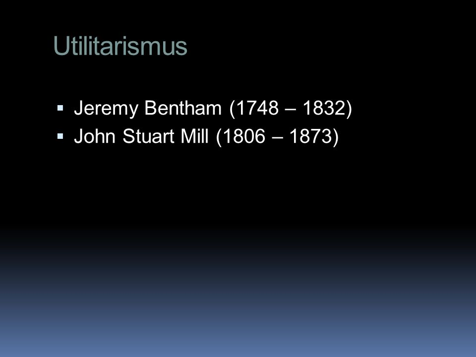 Utilitarismus  Jeremy Bentham (1748 – 1832)  John Stuart Mill (1806 – 1873)