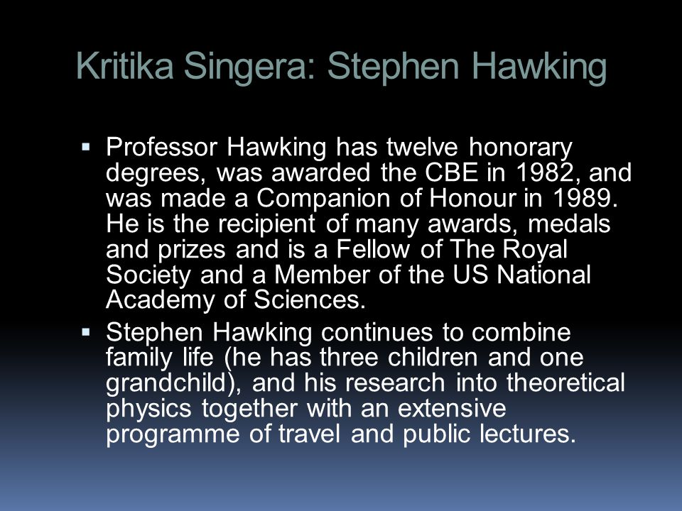 Kritika Singera: Stephen Hawking  Professor Hawking has twelve honorary degrees, was awarded the CBE in 1982, and was made a Companion of Honour in 1989.