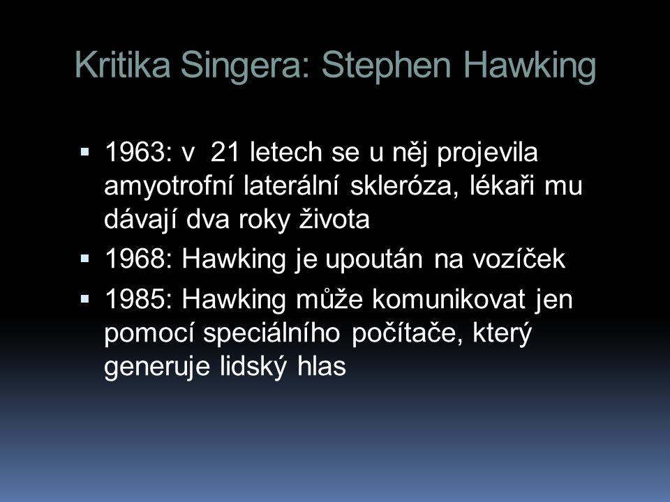 Kritika Singera: Stephen Hawking  1963: v 21 letech se u něj projevila amyotrofní laterální skleróza, lékaři mu dávají dva roky života  1968: Hawking je upoután na vozíček  1985: Hawking může komunikovat jen pomocí speciálního počítače, který generuje lidský hlas