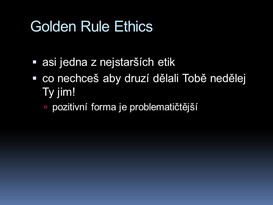 Golden Rule Ethics  asi jedna z nejstarších etik  co nechceš aby druzí dělali Tobě nedělej Ty jim.