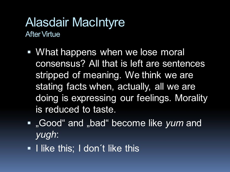 Alasdair MacIntyre After Virtue  What happens when we lose moral consensus? All that is left are sentences stripped of meaning. We think we are stati