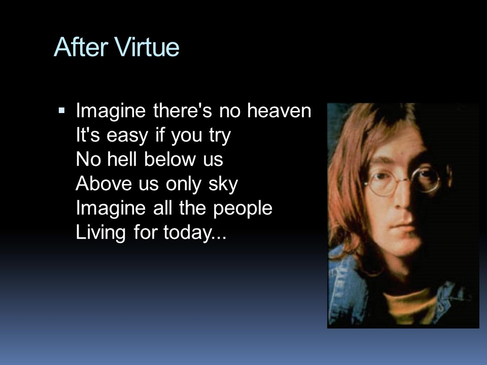 After Virtue  Imagine there's no heaven It's easy if you try No hell below us Above us only sky Imagine all the people Living for today...