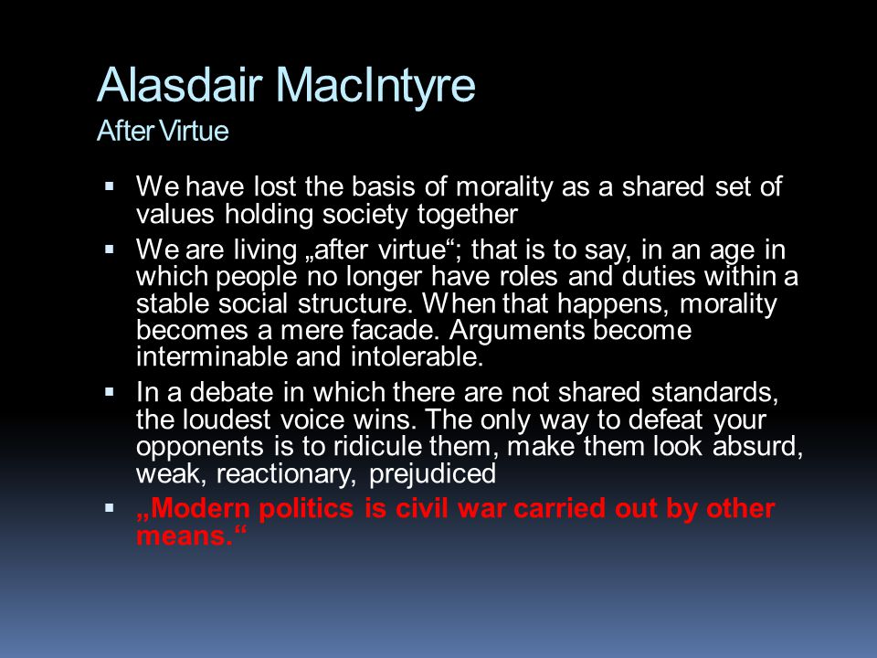 "Alasdair MacIntyre After Virtue  We have lost the basis of morality as a shared set of values holding society together  We are living ""after virtue ; that is to say, in an age in which people no longer have roles and duties within a stable social structure."