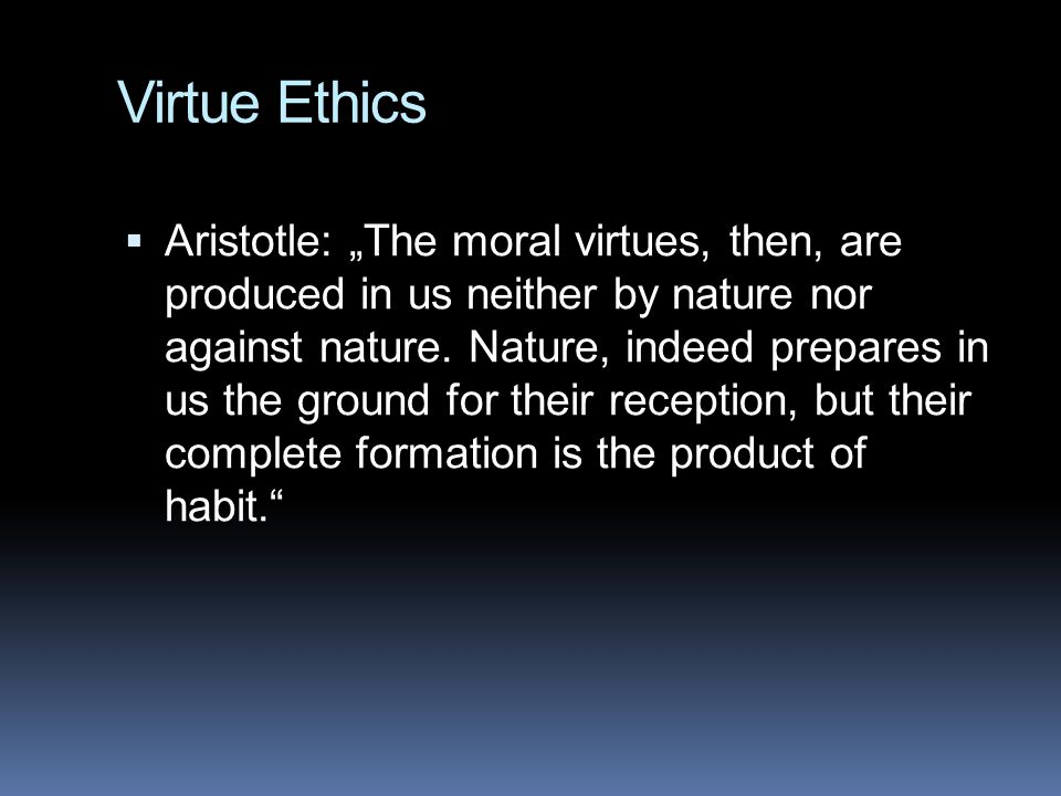 "Virtue Ethics  Aristotle: ""The moral virtues, then, are produced in us neither by nature nor against nature. Nature, indeed prepares in us the ground"