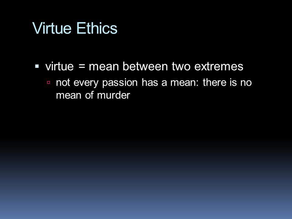 Virtue Ethics  virtue = mean between two extremes  not every passion has a mean: there is no mean of murder