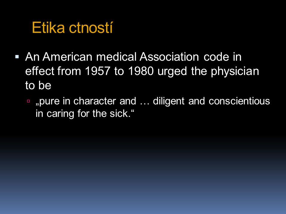 "Etika ctností  An American medical Association code in effect from 1957 to 1980 urged the physician to be  ""pure in character and … diligent and con"