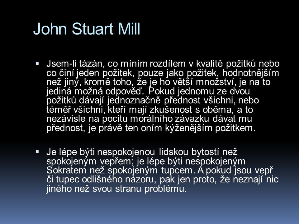 John Stuart Mill  Jsem-li tázán, co míním rozdílem v kvalitě požitků nebo co činí jeden požitek, pouze jako požitek, hodnotnějším než jiný, kromě toho, že je ho větší množství, je na to jediná možná odpověď.