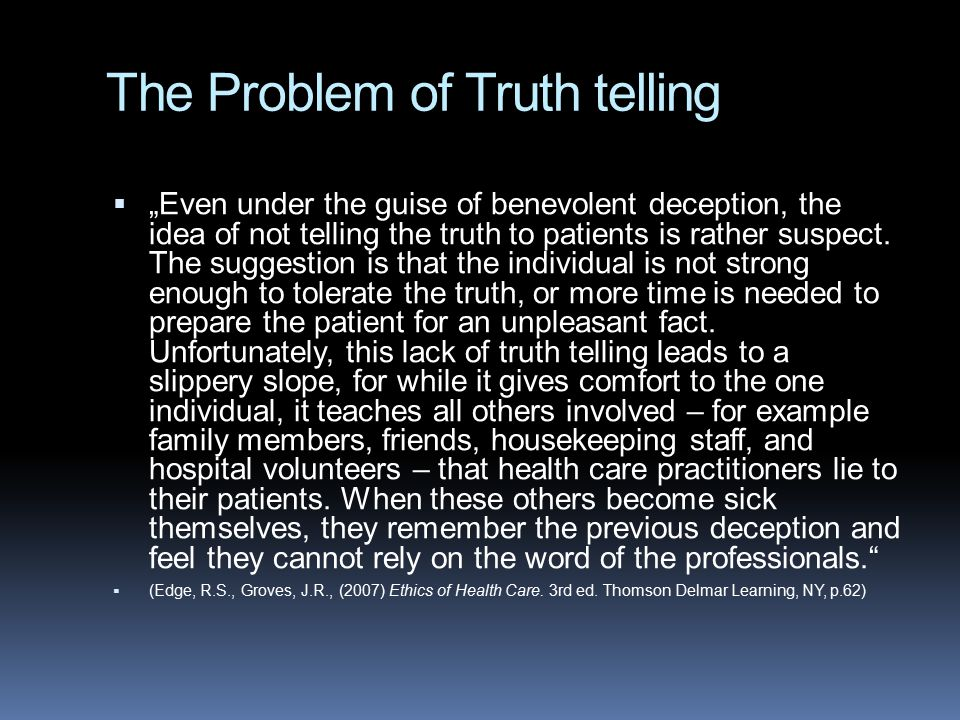 "The Problem of Truth telling  ""Even under the guise of benevolent deception, the idea of not telling the truth to patients is rather suspect. The sug"