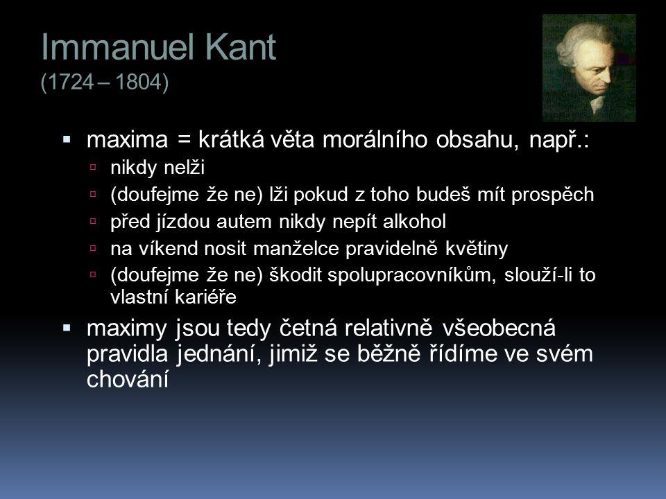 Immanuel Kant (1724 – 1804)  maxima = krátká věta morálního obsahu, např.:  nikdy nelži  (doufejme že ne) lži pokud z toho budeš mít prospěch  před jízdou autem nikdy nepít alkohol  na víkend nosit manželce pravidelně květiny  (doufejme že ne) škodit spolupracovníkům, slouží-li to vlastní kariéře  maximy jsou tedy četná relativně všeobecná pravidla jednání, jimiž se běžně řídíme ve svém chování