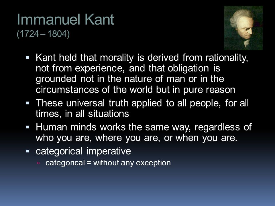 Immanuel Kant (1724 – 1804)  Kant held that morality is derived from rationality, not from experience, and that obligation is grounded not in the nature of man or in the circumstances of the world but in pure reason  These universal truth applied to all people, for all times, in all situations  Human minds works the same way, regardless of who you are, where you are, or when you are.