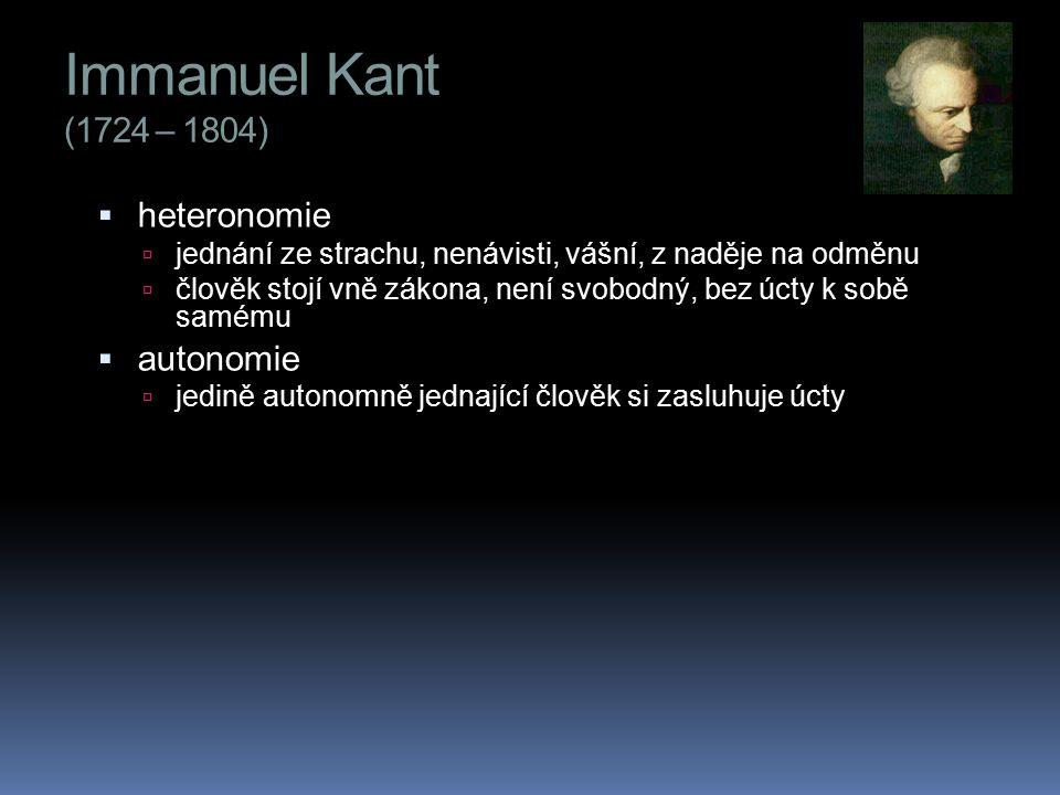 Immanuel Kant (1724 – 1804)  heteronomie  jednání ze strachu, nenávisti, vášní, z naděje na odměnu  člověk stojí vně zákona, není svobodný, bez úcty k sobě samému  autonomie  jedině autonomně jednající člověk si zasluhuje úcty