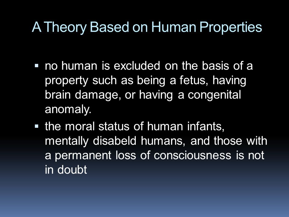 A Theory Based on Human Properties  no human is excluded on the basis of a property such as being a fetus, having brain damage, or having a congenita