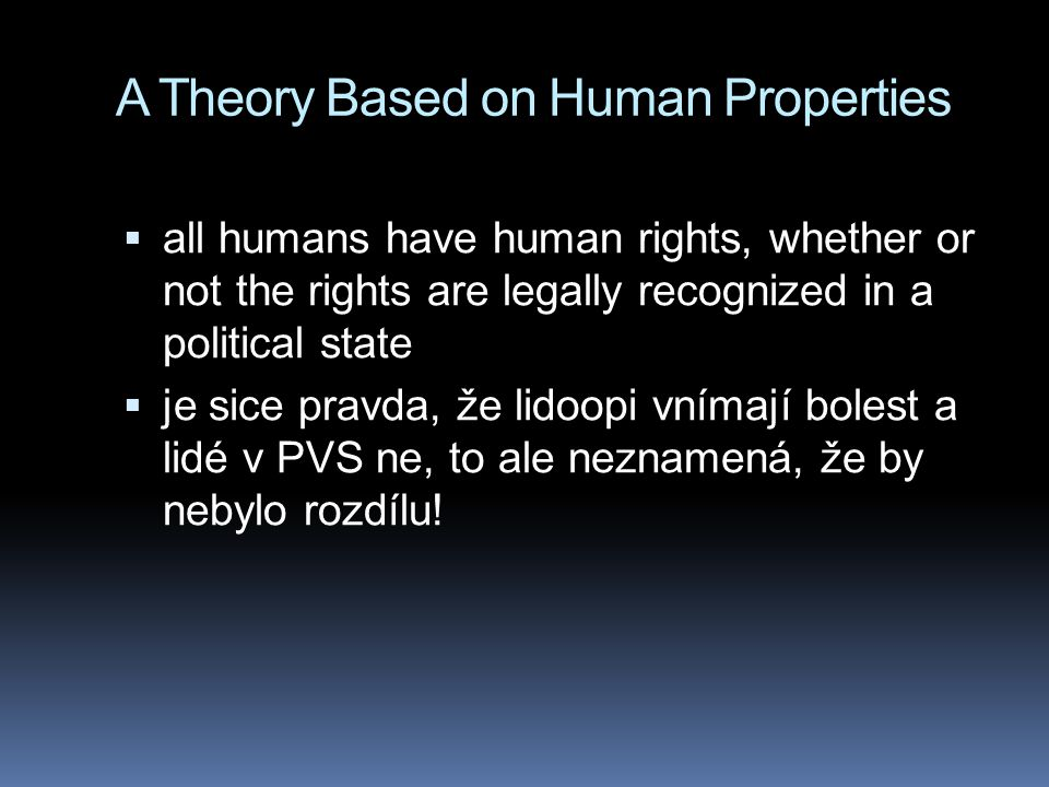 A Theory Based on Human Properties  all humans have human rights, whether or not the rights are legally recognized in a political state  je sice pra