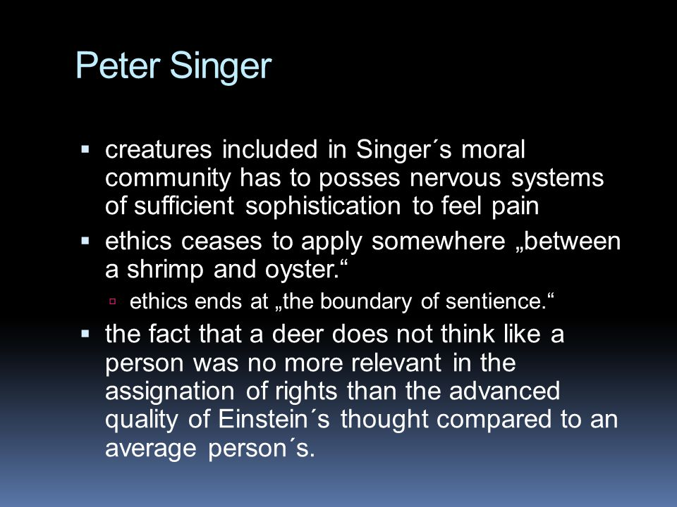 Peter Singer  creatures included in Singer´s moral community has to posses nervous systems of sufficient sophistication to feel pain  ethics ceases