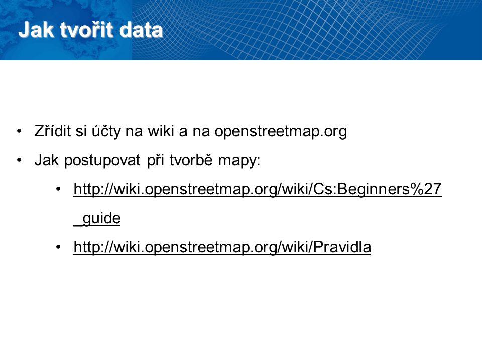 Jak tvořit data Zřídit si účty na wiki a na openstreetmap.org Jak postupovat při tvorbě mapy: http://wiki.openstreetmap.org/wiki/Cs:Beginners%27 _guide http://wiki.openstreetmap.org/wiki/Pravidla