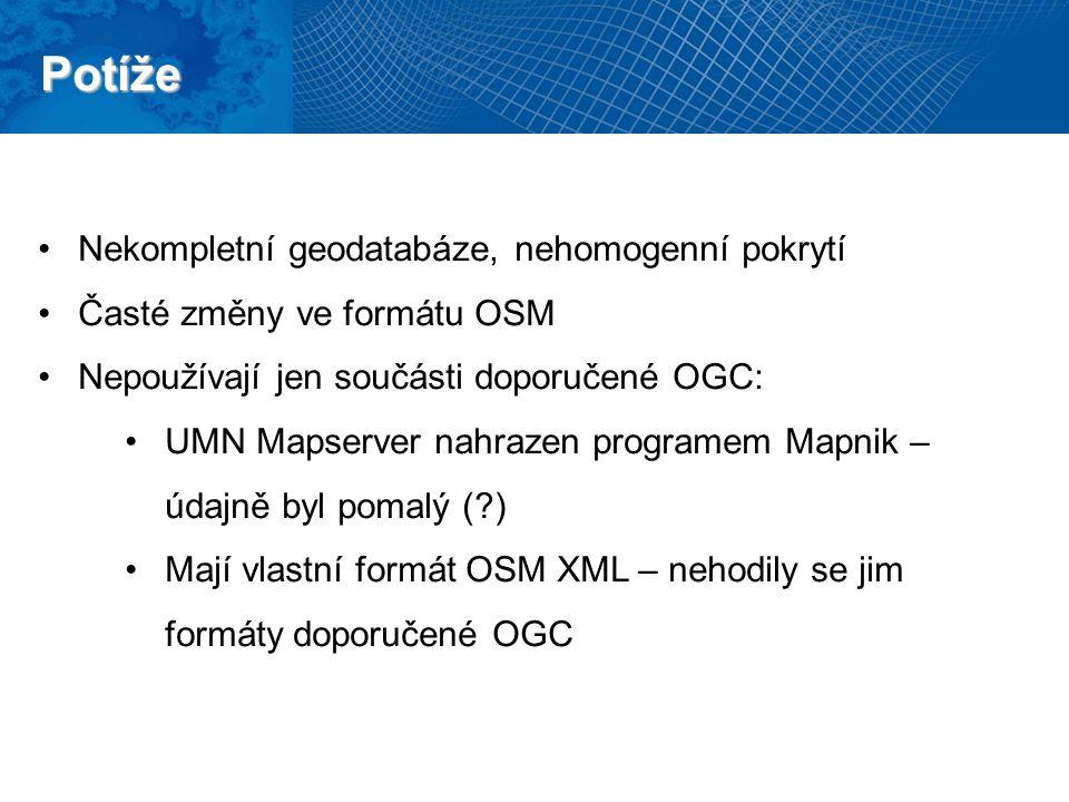 Potíže Nekompletní geodatabáze, nehomogenní pokrytí Časté změny ve formátu OSM Nepoužívají jen součásti doporučené OGC: UMN Mapserver nahrazen programem Mapnik – údajně byl pomalý ( ) Mají vlastní formát OSM XML – nehodily se jim formáty doporučené OGC
