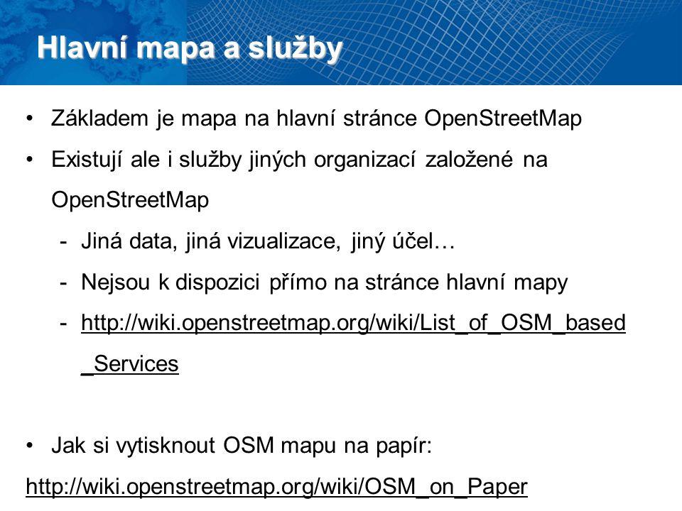 Hlavní mapa a služby Základem je mapa na hlavní stránce OpenStreetMap Existují ale i služby jiných organizací založené na OpenStreetMap -Jiná data, jiná vizualizace, jiný účel… -Nejsou k dispozici přímo na stránce hlavní mapy -http://wiki.openstreetmap.org/wiki/List_of_OSM_based _Services Jak si vytisknout OSM mapu na papír: http://wiki.openstreetmap.org/wiki/OSM_on_Paper