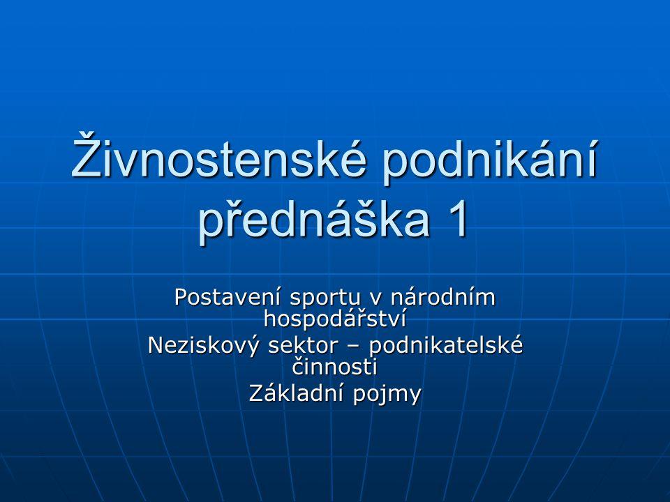 Živnostenské podnikání přednáška 1 Postavení sportu v národním hospodářství Neziskový sektor – podnikatelské činnosti Základní pojmy