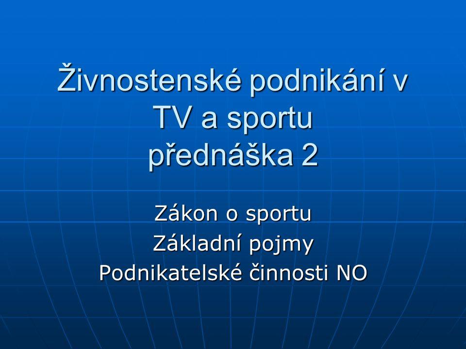 Živnostenské podnikání v TV a sportu přednáška 2 Zákon o sportu Základní pojmy Podnikatelské činnosti NO