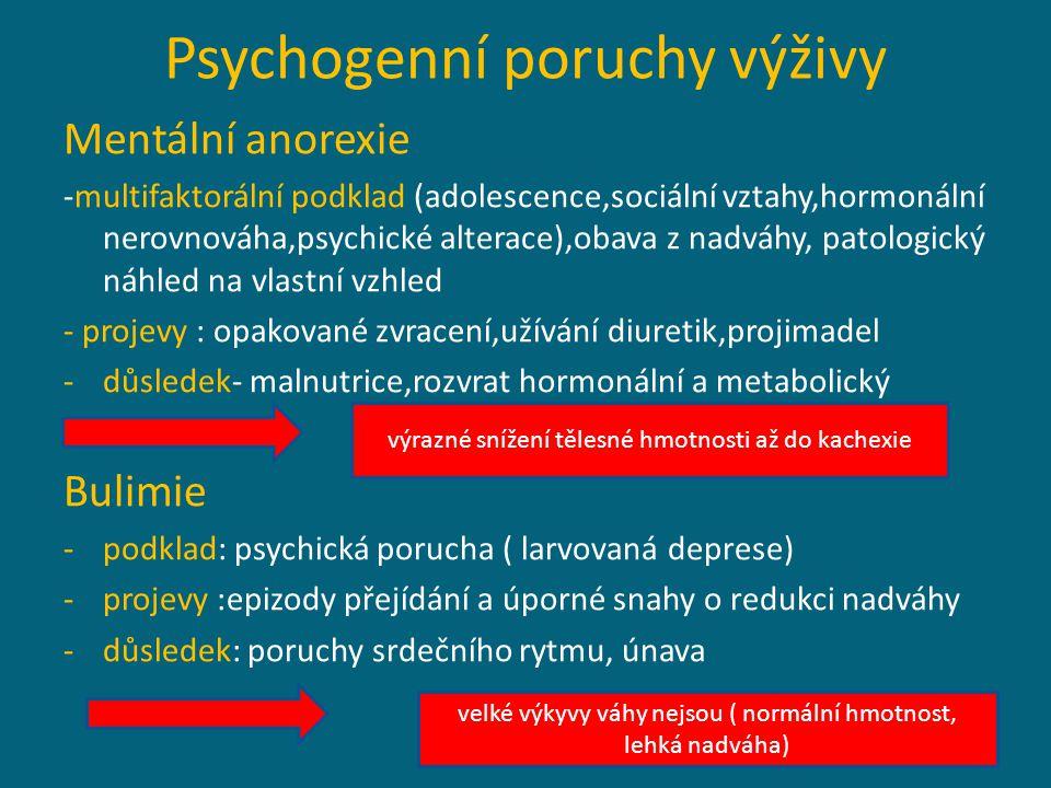 Psychogenní poruchy výživy Mentální anorexie -multifaktorální podklad (adolescence,sociální vztahy,hormonální nerovnováha,psychické alterace),obava z nadváhy, patologický náhled na vlastní vzhled - projevy : opakované zvracení,užívání diuretik,projimadel -důsledek- malnutrice,rozvrat hormonální a metabolický Bulimie -podklad: psychická porucha ( larvovaná deprese) -projevy :epizody přejídání a úporné snahy o redukci nadváhy -důsledek: poruchy srdečního rytmu, únava výrazné snížení tělesné hmotnosti až do kachexie velké výkyvy váhy nejsou ( normální hmotnost, lehká nadváha)