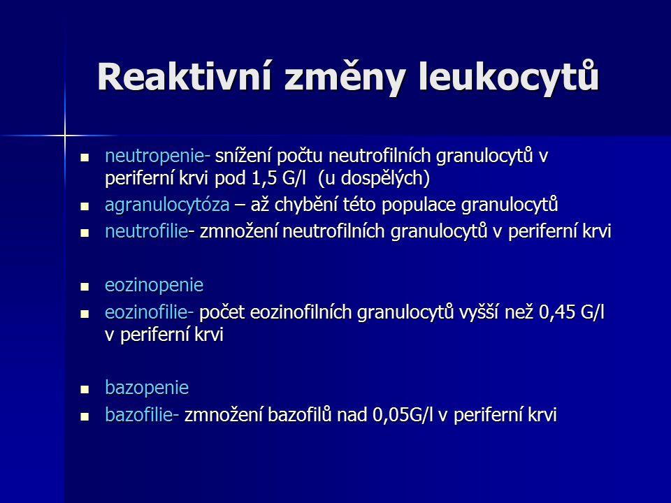 Reaktivní změny leukocytů Reaktivní změny leukocytů neutropenie- snížení počtu neutrofilních granulocytů v periferní krvi pod 1,5 G/l (u dospělých) neutropenie- snížení počtu neutrofilních granulocytů v periferní krvi pod 1,5 G/l (u dospělých) agranulocytóza – až chybění této populace granulocytů agranulocytóza – až chybění této populace granulocytů neutrofilie- zmnožení neutrofilních granulocytů v periferní krvi neutrofilie- zmnožení neutrofilních granulocytů v periferní krvi eozinopenie eozinopenie eozinofilie- počet eozinofilních granulocytů vyšší než 0,45 G/l v periferní krvi eozinofilie- počet eozinofilních granulocytů vyšší než 0,45 G/l v periferní krvi bazopenie bazopenie bazofilie- zmnožení bazofilů nad 0,05G/l v periferní krvi bazofilie- zmnožení bazofilů nad 0,05G/l v periferní krvi