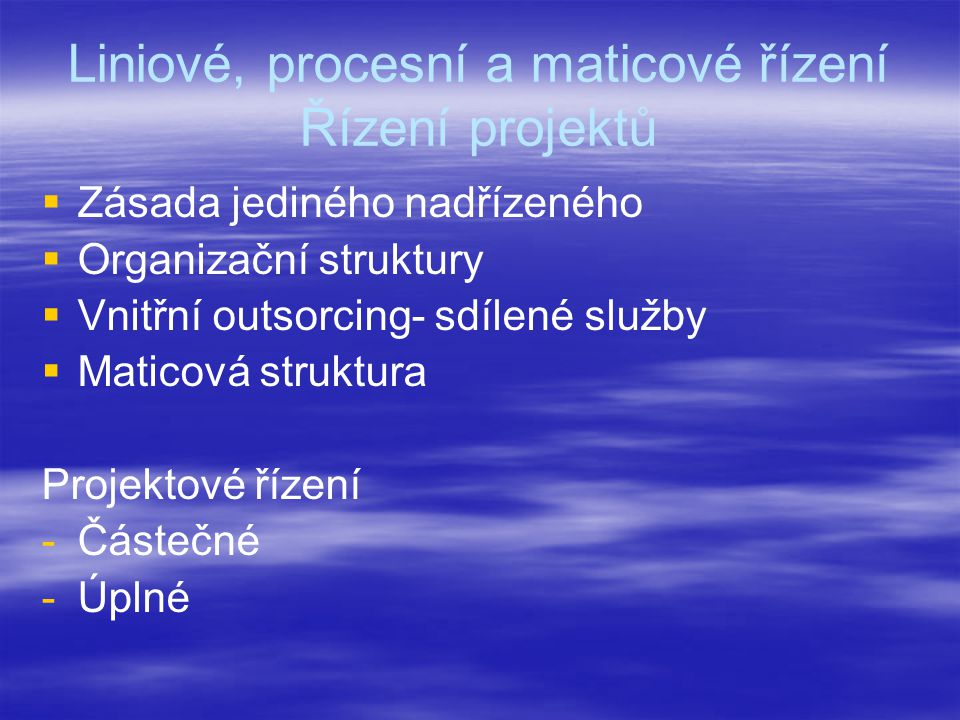 Liniové, procesní a maticové řízení Řízení projektů   Zásada jediného nadřízeného   Organizační struktury   Vnitřní outsorcing- sdílené služby   Maticová struktura Projektové řízení - -Částečné - -Úplné