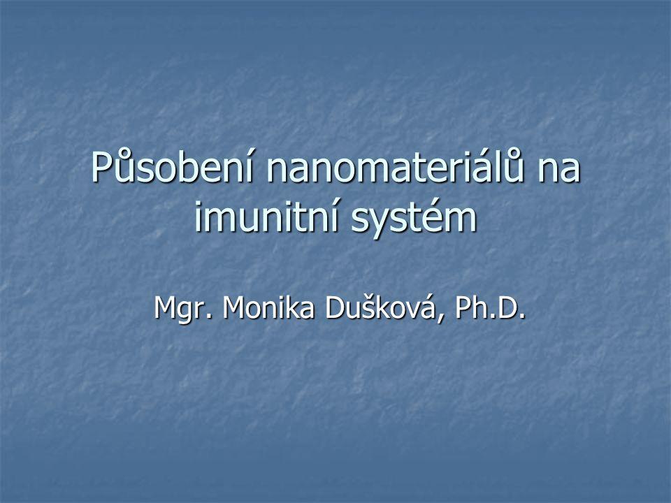 Působení nanomateriálů na imunitní systém Mgr. Monika Dušková, Ph.D. Mgr. Monika Dušková, Ph.D.